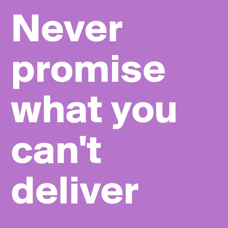 Never promise what you can't deliver