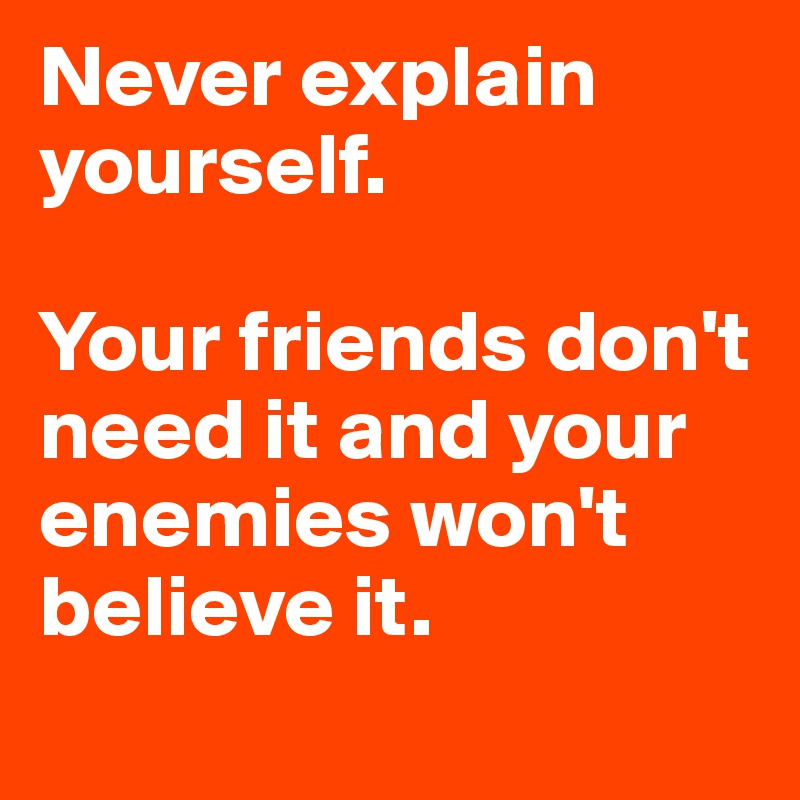 Never explain yourself.   Your friends don't need it and your enemies won't believe it.