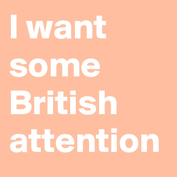 I want some British attention