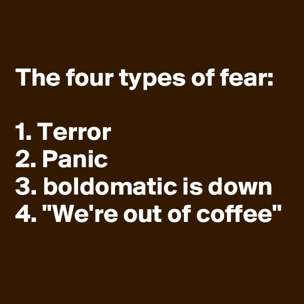 "The four types of fear:  1. Terror 2. Panic 3. boldomatic is down 4. ""We're out of coffee"""