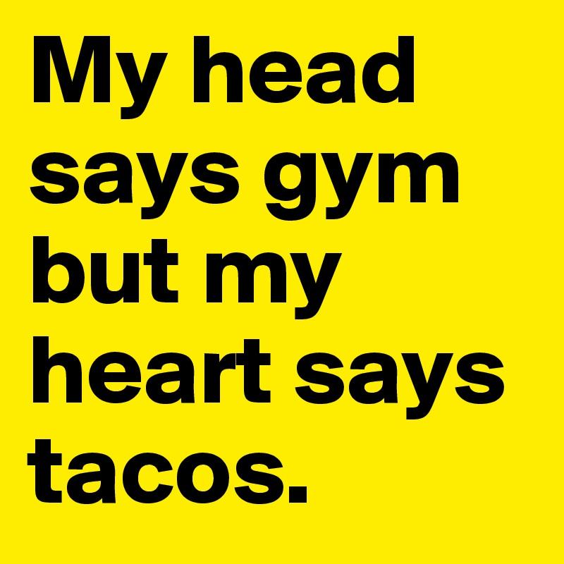 My head says gym but my heart says tacos.