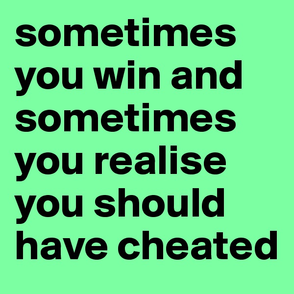 sometimes you win and sometimes you realise you should have cheated