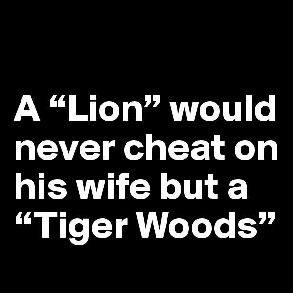 """A """"Lion"""" would never cheat on his wife but a """"Tiger Woods"""""""