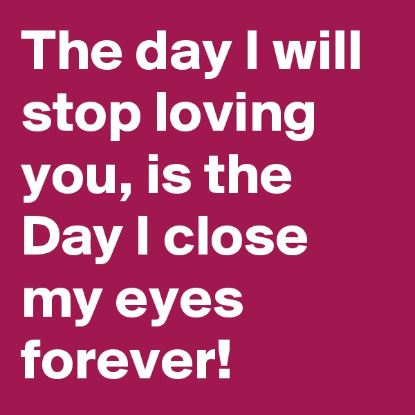 The day I will stop loving you, is the Day I close my eyes forever!