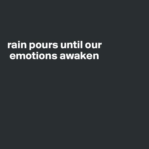 rain pours until our    emotions awaken