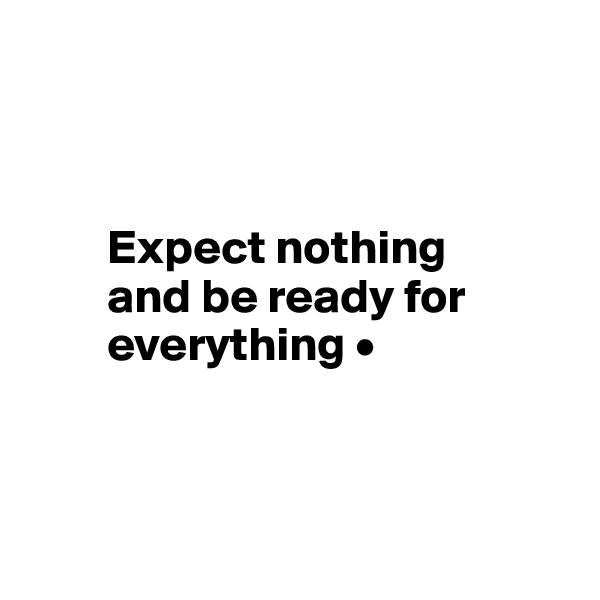Expect nothing          and be ready for              everything •