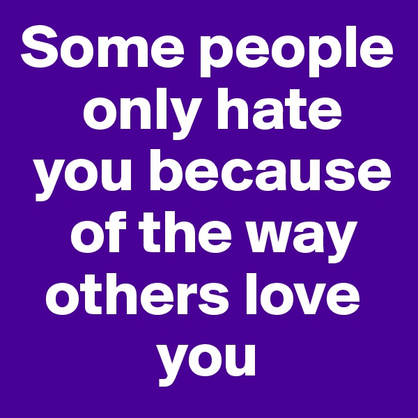 Some people       only hate   you because      of the way    others love                you