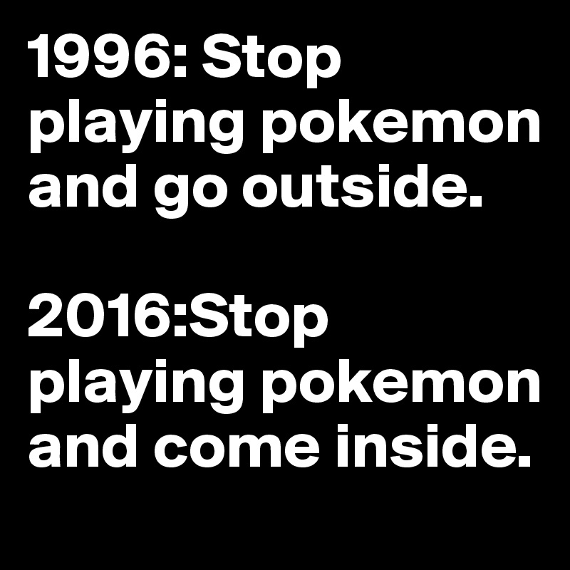 1996: Stop playing pokemon and go outside.  2016:Stop playing pokemon and come inside.