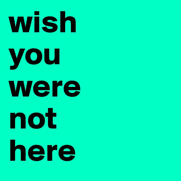 wish  you  were  not  here