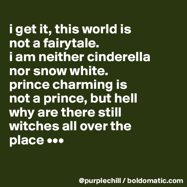 i get it, this world is  not a fairytale.  i am neither cinderella  nor snow white.  prince charming is  not a prince, but hell  why are there still  witches all over the  place •••