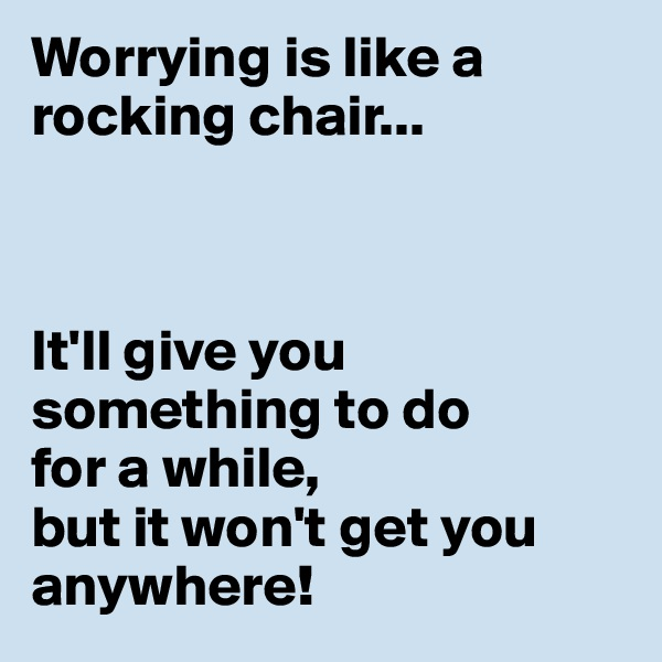 Worrying is like a rocking chair...    It'll give you something to do  for a while,  but it won't get you anywhere!