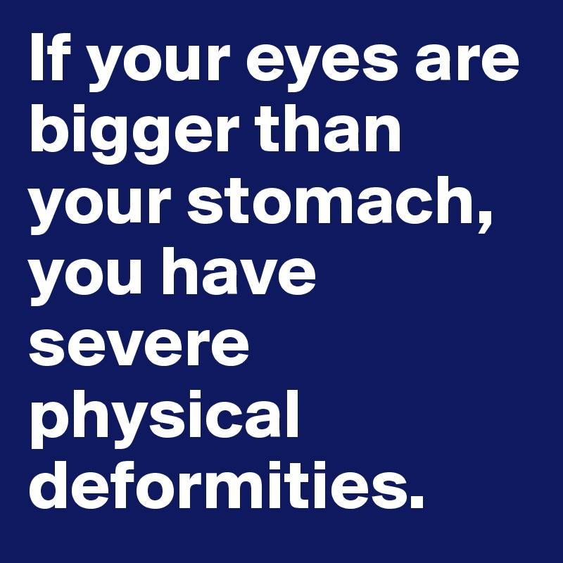 If your eyes are bigger than your stomach, you have severe physical deformities.