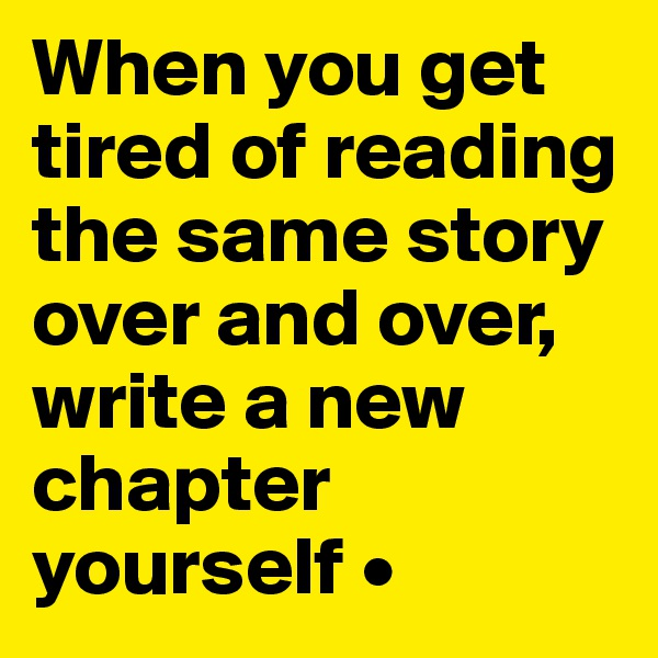 When you get tired of reading the same story over and over, write a new chapter yourself •
