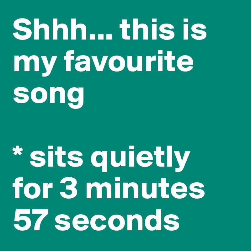 Shhh... this is my favourite song  * sits quietly  for 3 minutes  57 seconds