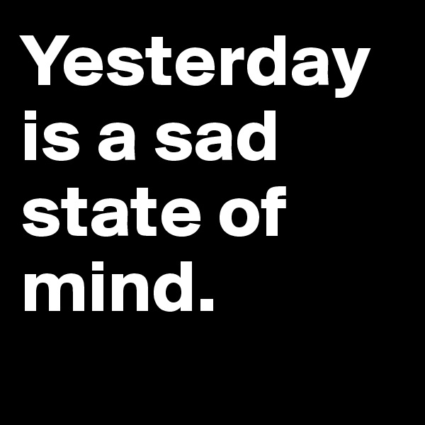 Yesterday is a sad state of mind.