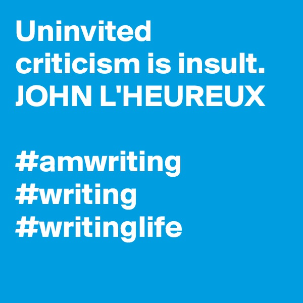 Uninvited criticism is insult. JOHN L'HEUREUX  #amwriting #writing #writinglife