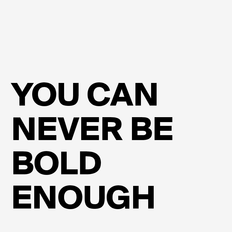 YOU CAN NEVER BE BOLD ENOUGH