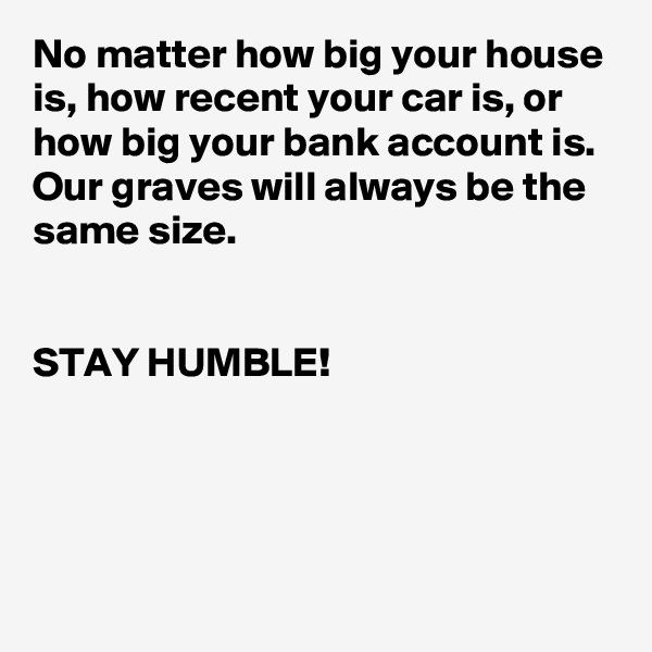 No matter how big your house is, how recent your car is, or how big your bank account is. Our graves will always be the same size.   STAY HUMBLE!