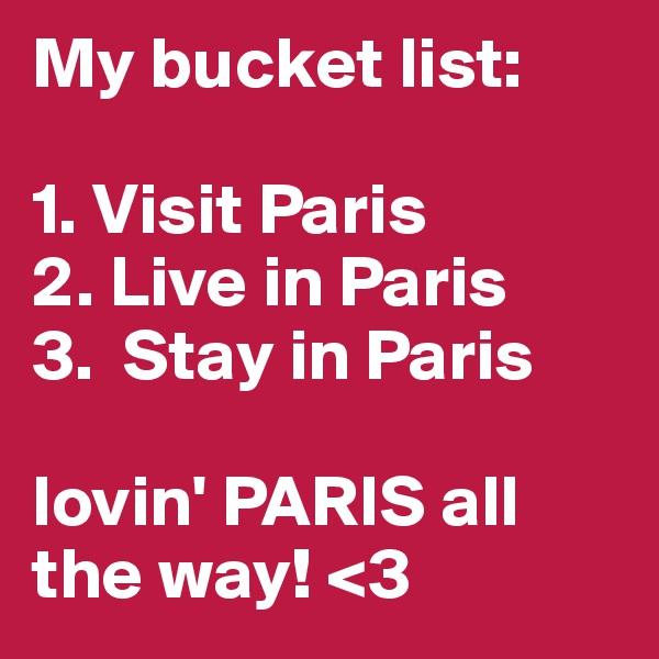 My bucket list:  1. Visit Paris 2. Live in Paris 3.  Stay in Paris  lovin' PARIS all the way! <3