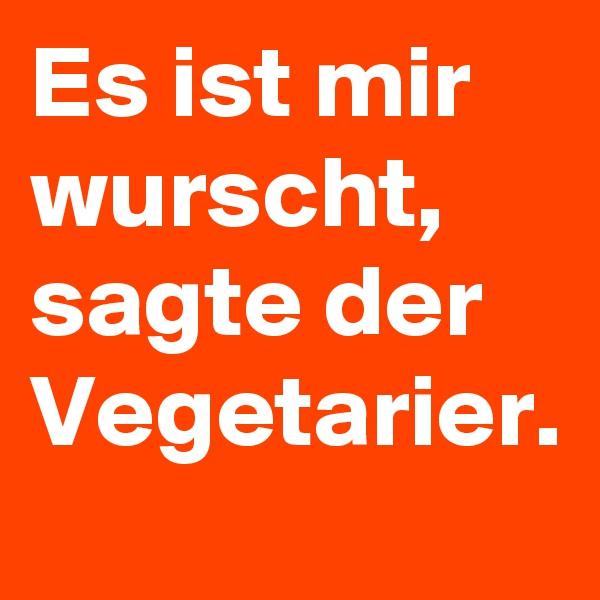 Es ist mir wurscht, sagte der Vegetarier.
