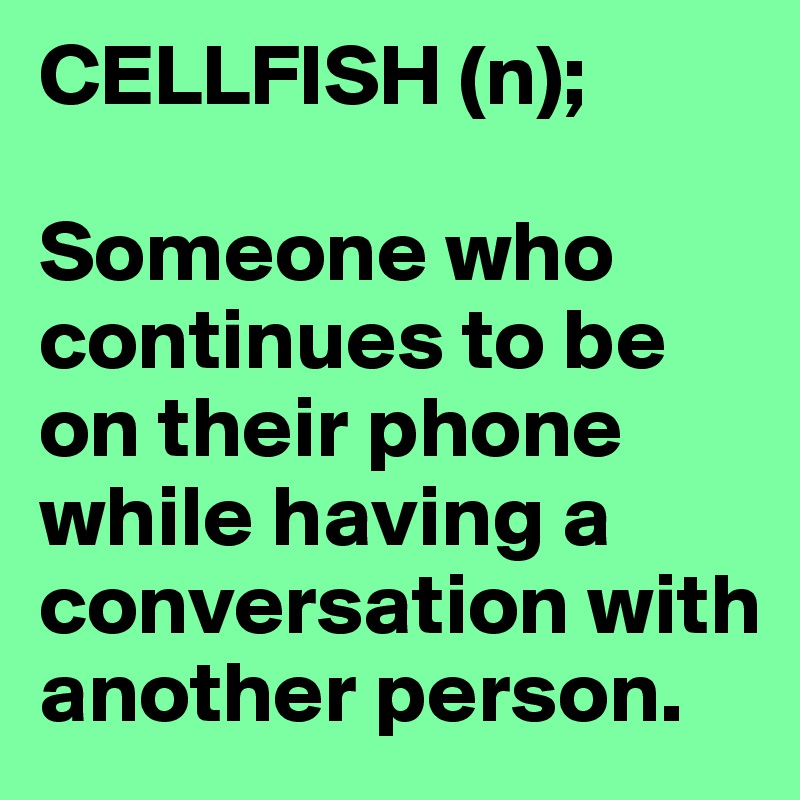 CELLFISH (n);  Someone who continues to be on their phone while having a conversation with another person.