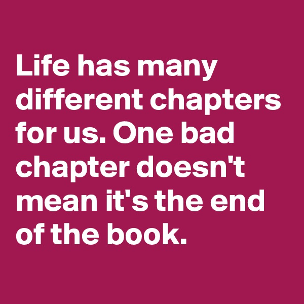 Life has many different chapters for us. One bad chapter doesn't mean it's the end of the book.