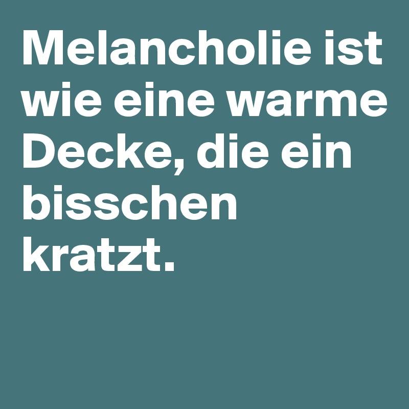 Melancholie ist wie eine warme Decke, die ein bisschen kratzt.