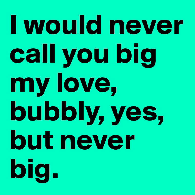 I would never call you big my love, bubbly, yes, but never big.
