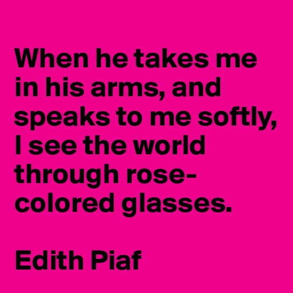 When he takes me in his arms, and speaks to me softly, I see the world through rose-colored glasses.  Edith Piaf