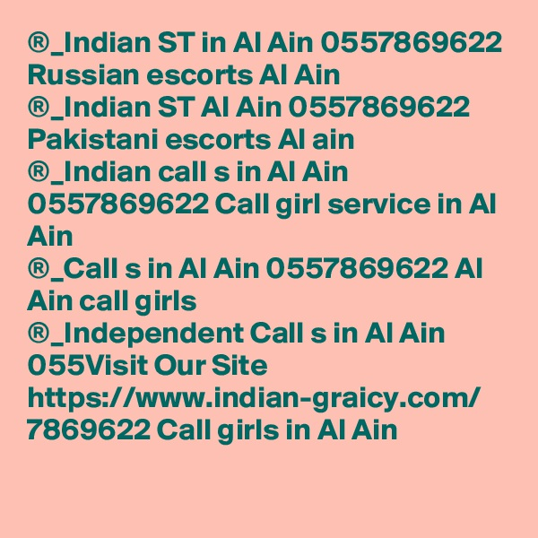 ®_Indian ST in Al Ain 0557869622 Russian escorts Al Ain ®_Indian ST Al Ain 0557869622 Pakistani escorts Al ain ®_Indian call s in Al Ain 0557869622 Call girl service in Al Ain ®_Call s in Al Ain 0557869622 Al Ain call girls ®_Independent Call s in Al Ain 055Visit Our Site https://www.indian-graicy.com/ 7869622 Call girls in Al Ain