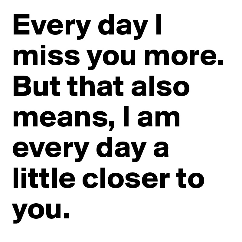 Every Day I Miss You More But That Also Means I Am Every Day A