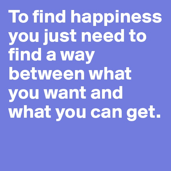 To find happiness you just need to find a way between what you want and what you can get.