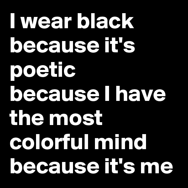 I wear black because it's poetic because I have the most colorful mind because it's me