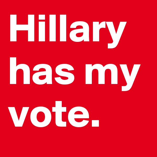 Hillary has my vote.