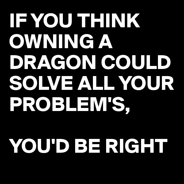 IF YOU THINK OWNING A DRAGON COULD SOLVE ALL YOUR PROBLEM'S,   YOU'D BE RIGHT