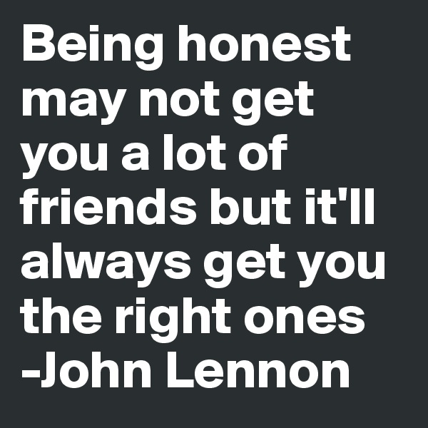 Being honest may not get you a lot of friends but it'll always get you the right ones -John Lennon