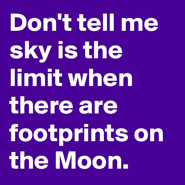 Don't tell me sky is the limit when there are footprints on the Moon.