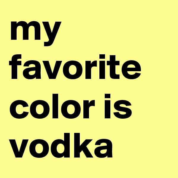 my favorite color is vodka