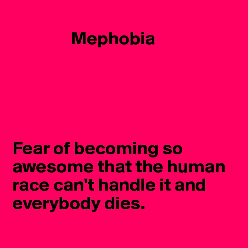 Mephobia      Fear of becoming so awesome that the human race can't handle it and everybody dies.
