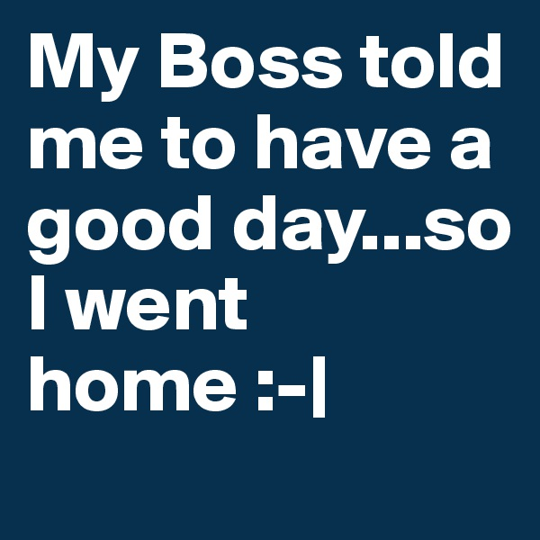 My Boss told me to have a good day...so I went home :-|