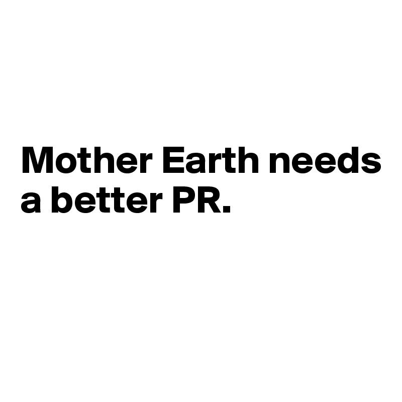 Mother Earth needs  a better PR.