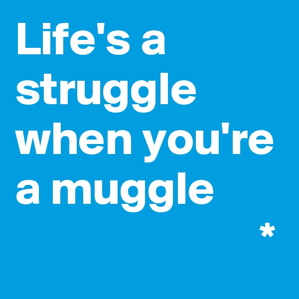 Life's a struggle when you're a muggle                           *