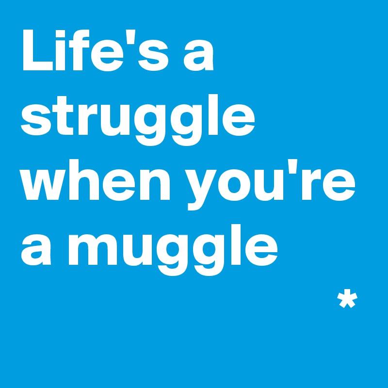 Life's a struggle when you're a muggle                           *