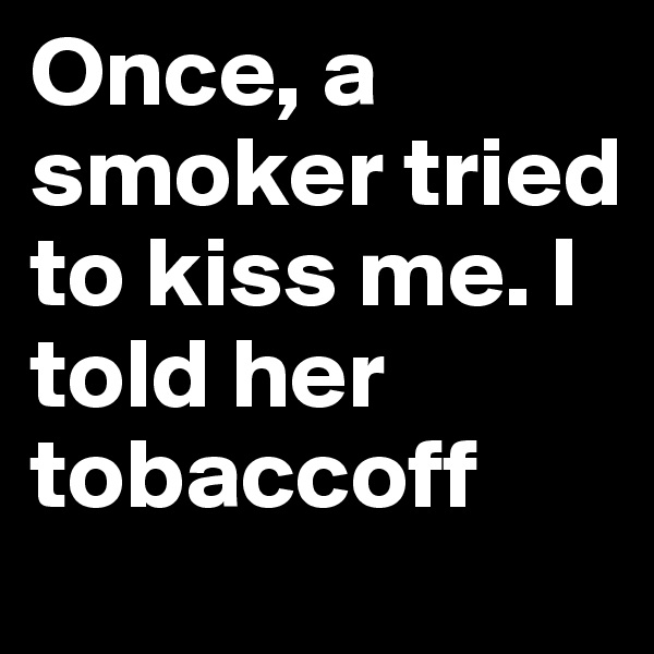 Once, a smoker tried to kiss me. I told her tobaccoff