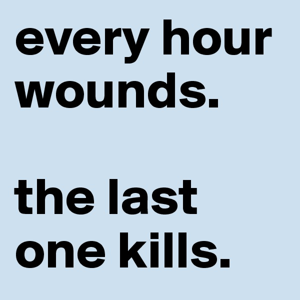 every hour wounds.  the last one kills.