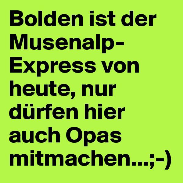 Bolden ist der Musenalp-Express von heute, nur dürfen hier auch Opas mitmachen...;-)