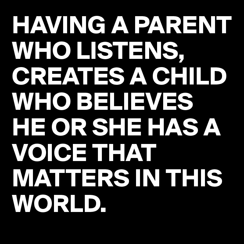 HAVING A PARENT WHO LISTENS, CREATES A CHILD WHO BELIEVES HE OR SHE HAS A VOICE THAT MATTERS IN THIS WORLD.