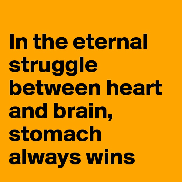 In the eternal struggle between heart and brain, stomach always wins
