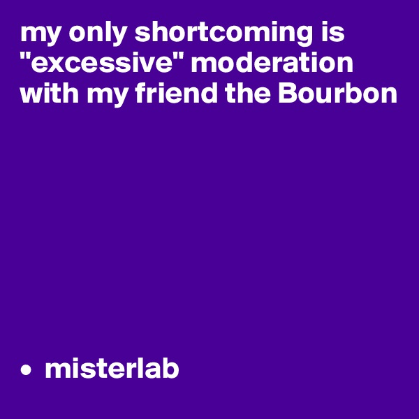 """my only shortcoming is """"excessive"""" moderation with my friend the Bourbon          •  misterlab"""