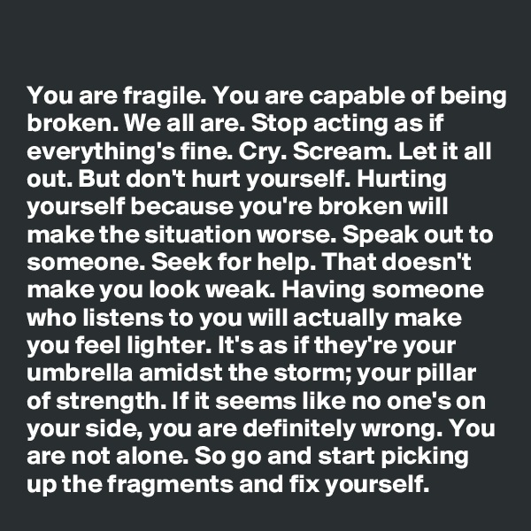 You are fragile. You are capable of being broken. We all are. Stop acting as if everything's fine. Cry. Scream. Let it all out. But don't hurt yourself. Hurting yourself because you're broken will make the situation worse. Speak out to someone. Seek for help. That doesn't make you look weak. Having someone who listens to you will actually make you feel lighter. It's as if they're your umbrella amidst the storm; your pillar of strength. If it seems like no one's on your side, you are definitely wrong. You are not alone. So go and start picking up the fragments and fix yourself.